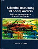 Scientific Reasoning for Social Workers : Bridging the Gap Between Research and Practice, Gibbs, Leonard E., 0675210798