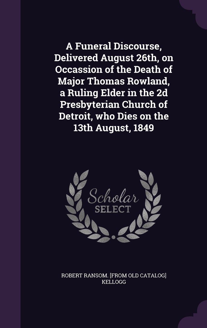 Download A Funeral Discourse, Delivered August 26th, on Occassion of the Death of Major Thomas Rowland, a Ruling Elder in the 2D Presbyterian Church of Detroit, Who Dies on the 13th August, 1849 PDF
