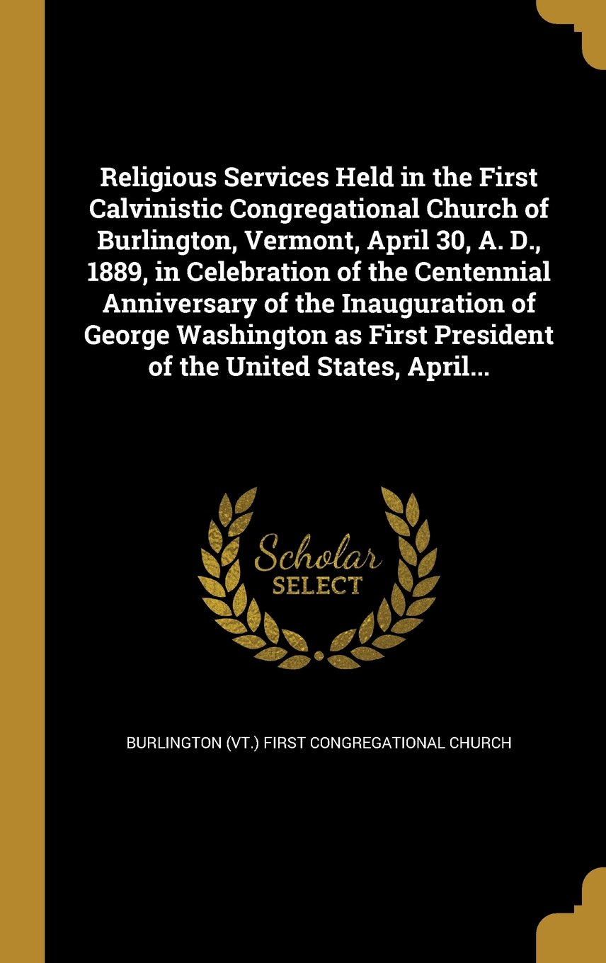 Download Religious Services Held in the First Calvinistic Congregational Church of Burlington, Vermont, April 30, A. D., 1889, in Celebration of the Centennial ... President of the United States, April... ebook