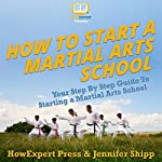 How to Start a Martial Arts School: Your Step-by-Step Guide to Starting a Martial Arts School | HowExpert Press,Jennifer Shipp