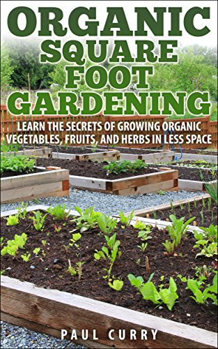 Organic Square Foot Gardening: Learn The Secrets of Growing Organic Vegetables, Fruits, and Herbs in Less Space (Square Foot Gardening - Your Beginners Guide to Building the Perfect Garden ()