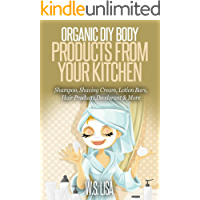 Organic DIY Body Products From Your Kitchen: Natural Homemade Organic Recipes for Shampoo, Shaving Cream, Lotion Bars…