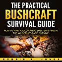 The Practical Bushcraft Survival Guide: How to Find Food, Water, Shelter & Fire in the Wilderness and Survive Audiobook by Robbie Jones Narrated by Captain James H. Hammond II