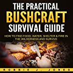 The Practical Bushcraft Survival Guide: How to Find Food, Water, Shelter & Fire in the Wilderness and Survive | Robbie Jones
