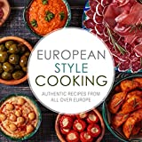 European Style Cooking: Authentic Recipes from All Over Europe