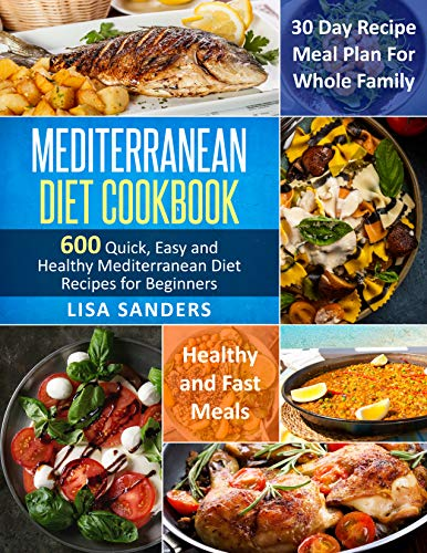 Mediterranean Diet Cookbook: 600 Quick, Easy and Healthy Mediterranean Diet Recipes for Beginners: Healthy and Fast Meals with 30 Day Recipe Meal Plan For Whole Family by Lisa Sanders