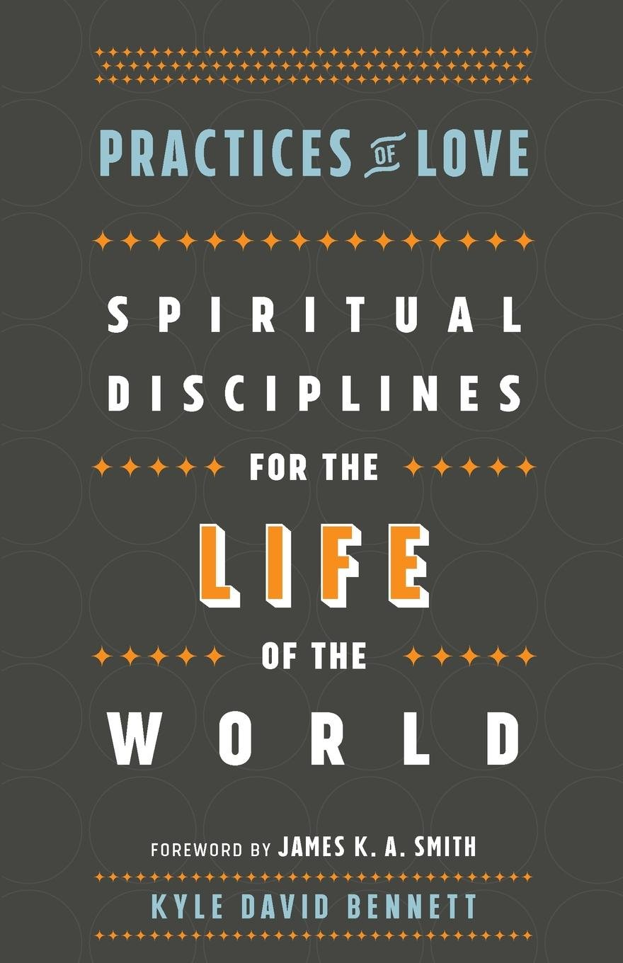 Practices of Love: Spiritual Disciplines for the Life of the World: Kyle  David Bennett, James Smith: 9781587434037: Amazon.com: Books