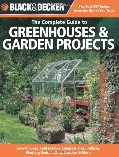 Black & Decker The Complete Guide to Greenhouses & Garden Projects: Greenhouses, Cold Frames, Compost Bins, Trellises, Planting Beds, Potting Benches & More (Black & Decker Complete (Media Cache Halloween)