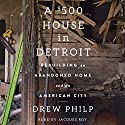 A $500 House in Detroit: Rebuilding an Abandoned Home and an American City Audiobook by Drew Philp Narrated by Jacques Roy