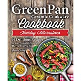 Our GreenPan Ceramic Cookware Cookbook: Holiday Alternatives 99 Delicious Recipes for Your GreenLife Non Stick Thermolon Fry Pan (Easy Healthy Lifestyle ... Smart Nutritious Stove Top Cooking Book 1)
