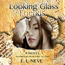 LOOKING GLASS FRIENDS: A NOVEL INSPIRED