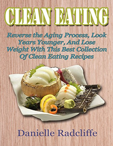 Clean Eating: Reverse the Aging Process, Look Years Younger, And Lose Weight With This Best Collections Of Clean Eating Recipes by Daniel  Radcliffe