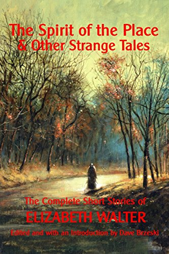 The Spirit of the Place And Other Strange Tales: The Complete Short Stories of Elizabeth Walter