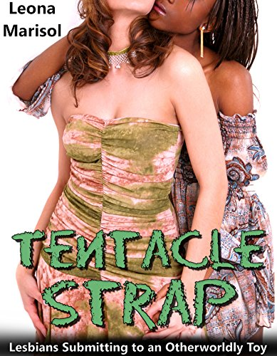 Tentacle Strap: Lesbians Submitting to an Otherworldly Toy (Otherworldly Toys of Pleasure Book 3)