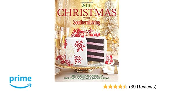 christmas with southern living 2015 the ultimate guide to holiday cooking decorating