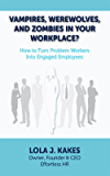 Vampires, Werewolves, and Zombies in Your Workplace?: How to Turn Problem Workers into Engaged Employees