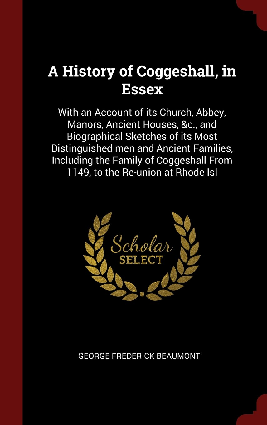 Download A History of Coggeshall, in Essex: With an Account of its Church, Abbey, Manors, Ancient Houses, &c., and Biographical Sketches of its Most ... From 1149, to the Re-union at Rhode Isl ebook