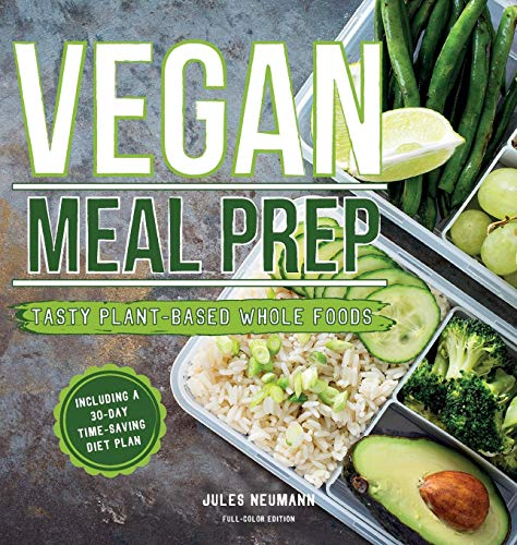 Vegan Meal Prep: Tasty Plant-Based Whole Foods with a 30-Day Time-Saving Diet Plan (Full-Color Edition) by Jules Neumann