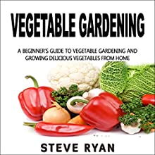 Vegetable Gardening: A Beginner's Guide to Vegetable Gardening and Growing Delicious Vegetables from Home! Audiobook by Steve Ryan Narrated by Kent Bates