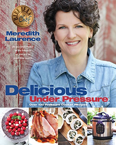 Delicious Under Pressure: Over 100 Pressure Cooker and Instant Pot ™ Recipes (The Blue Jean Chef) cover