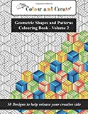 Colour and Create - Geometric Shapes and Patterns Colouring Book, Vol.2: 50 Designs to help release your creative side