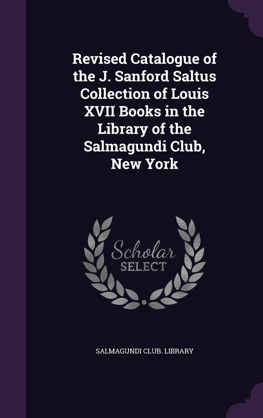 Download Revised Catalogue of the J. Sanford Saltus Collection of Louis XVII Books in the Library of the Salmagundi Club, New York pdf