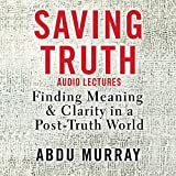 Saving Truth: Audio Lectures: Finding Meaning and Clarity in a Post-Truth World