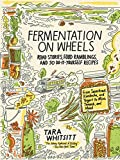 Fermentation on Wheels: Road Stories, Food Ramblings, and 50 Do-It-Yourself Recipes from Sauerkraut, Kombucha, and Yogurt to Miso, Tempeh, and Mead