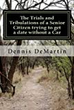 The Trials and Tribulations of a Senior Citizen Trying to Get a Date Without a Car, Dennis DeMartin, 1475142188