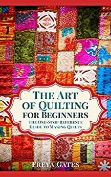 The Art of Quilting for Beginners: The One-Stop Reference Guide to Making Quilts (Creative Art for Beginners Book 2) by [Gates, Freya]