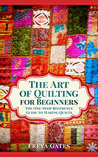 The Art of Quilting for Beginners: The One-Stop Reference Guide