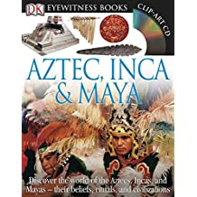 DK Eyewitness Books: Aztec, Inca & Maya: Discover the World of the Aztecs, Incas, and Mayas their Beliefs, Rituals, and C