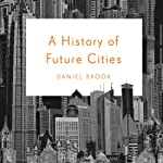A History of Future Cities | Daniel Brook