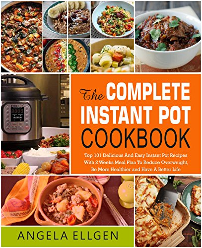 The Complete  Instant Pot Cookbook: Top 101 Delicious And Easy Instant Pot Recipes With 2 Weeks Meal Plan To Reduce Overweight, Be More Healthier and Have A Better Life( Clean Eating, Keto Diet) by Angela  Ellgen