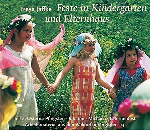 Feste im Kindergarten und Elternhaus, Tl.2, Ostern, Pfingsten, Johanni, Michaeli, Laternenfest, Geburtstag (Arbeitsmaterial aus den Waldorfkindergärten)