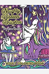 Naughty Badass Unicorns Adult Coloring Book: A fun-filled book for you to color, that's just a little bit naughty with a lot of laughs! Paperback