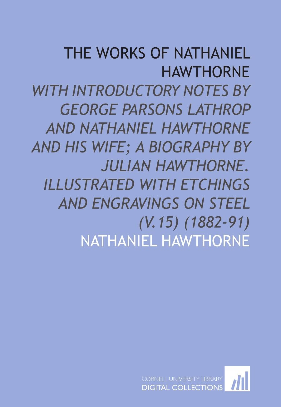 Download The Works of Nathaniel Hawthorne: With Introductory Notes by George Parsons Lathrop and Nathaniel Hawthorne and His Wife; a Biography by Julian ... and Engravings on Steel (V.15) (1882-91) pdf epub