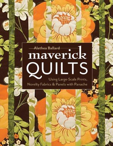 Maverick Quilts: Using Large-Scale Prints, Novelty Fabrics & Panels with Panache -