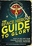 The Space Hero's Guide to Glory: How to Get Off Your Podunk Planet and Master the Final Frontier