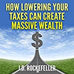 How Lowering Your Taxes Can Create Massive Wealth | J. D. Rockefeller