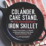 A Colander, Cake Stand, and My Grandfather's Iron Skillet: Today's Top Chefs on the Stories and Recipes Behind Their Most Treasured Kitchen Tools