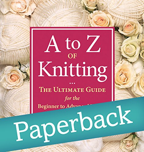 A to Z of Knitting: The Ultimate Guide for the Beginner to Advanced Knitter pdf epub