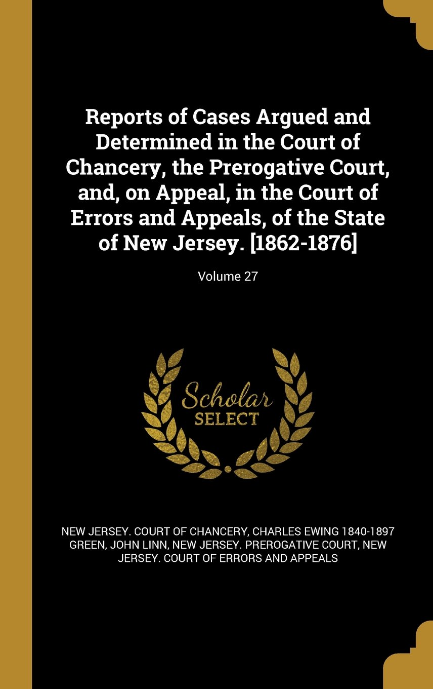 Reports of Cases Argued and Determined in the Court of Chancery, the Prerogative Court, And, on Appeal, in the Court of Errors and Appeals, of the State of New Jersey. [1862-1876]; Volume 27 pdf