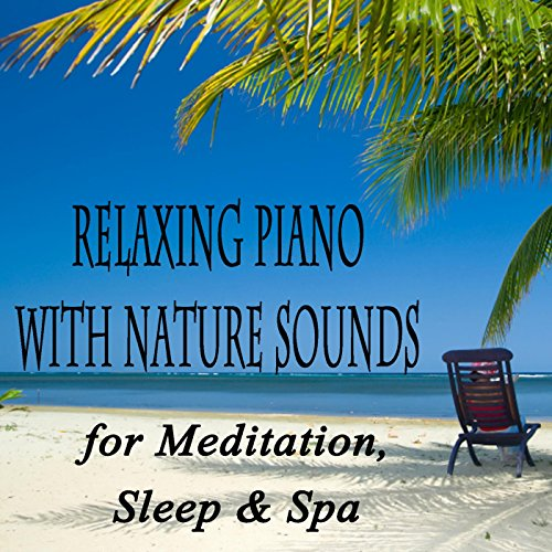 Relaxing Piano With Nature Sounds for Meditation, Sleep & Spa