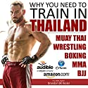 Why You Need to Train in Thailand: Muay Thai Training, MMA Training, Wrestling Training, Thailand Travel Guide Audiobook by Brandon BK Kesler Narrated by Kevin Kollins