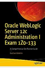 Oracle WebLogic Server 12c Administration I Exam 1Z0-133: A Comprehensive Certification Guide Kindle Edition