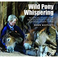Wild Pony Whispering: The Real Life Story of How an Orphaned Exmoor Pony Foal Helped Us to to Tame and Understand the Wild Ponies of Exmoor