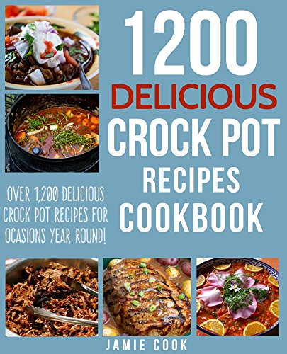 CROCK POT: 1200 Delicious Crock Pot Recipes Cookbook: Delicious Crock Pot Recipes for Dump Meals, Freezer Meals and More! (Crock Pot Dump Meals, Crock ... Pot Soup Recipes, Slow Cooker Recipes) by Jamie Cook