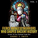 Fierce Ruthless Warriors Who Shaped Ancient History Vol. I: Alexander the Great, Charlemagne, Genghis Khan Audiobook by Andre T. Smith Narrated by Jim D. Johnston