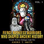 Fierce Ruthless Warriors Who Shaped Ancient History Vol. I: Alexander the Great, Charlemagne, Genghis Khan | Andre T. Smith